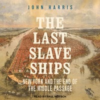The Last Slave Ships: New York and the End of the Middle Passage - John Harris