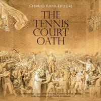 The Tennis Court Oath: The History and Legacy of the National Assembly's Pivotal Meeting at the Beginning of the French Revolution - Charles River Editors