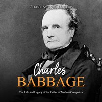 Charles Babbage: The Life and Legacy of the Father of Modern Computers - Charles River Editors