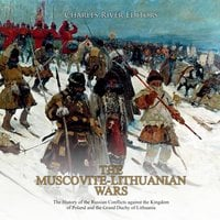 The Muscovite-Lithuanian Wars: The History of the Russian Conflicts against the Kingdom of Poland and the Grand Duchy of Lithuania - Charles River Editors