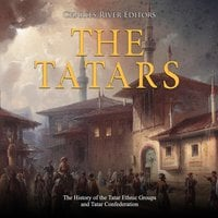 The Tatars: The History of the Tatar Ethnic Groups and Tatar Confederation - Charles River Editors