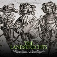 The Landsknechts: The History and Legacy of the German Mercenaries Who Fought for the Holy Roman Empire - Charles River Editors