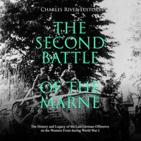 The Second Battle of the Marne: The History and Legacy of the Last German Offensive on the Western Front during World War I - Charles River Editors