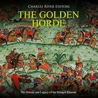 The Golden Horde: The History and Legacy of the Mongol Khanate - Charles River Editors