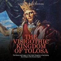 The Visigothic Kingdom of Tolosa: The History and Legacy of the Goths' Kingdom in Gaul during the Collapse of the Roman Empire - Charles River Editors
