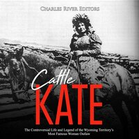 Cattle Kate: The Controversial Life and Legend of the Wyoming Territory's Most Famous Woman Outlaw - Charles River Editors