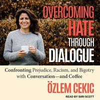 Overcoming Hate Through Dialogue: Confronting Prejudice, Racism, and Bigotry with Conversation—and Coffee - Ozlem Cecik