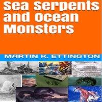 Sea Serpents and Ocean Monsters - Martin K. Ettington