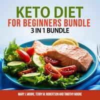 Keto Diet for Beginners Bundle: 3 in 1 Bundle, Keto Weight Loss, Keto Cookbook, Keto Diet for Beginners - Timothy Moore, Terry M. Robertson, Mary J. Moore