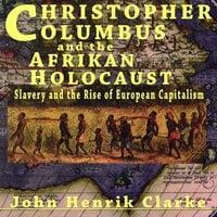 Christopher Columbus and the Afrikan Holocaust Slavery and the Rise of European Capitalism - John Henrik Clarke