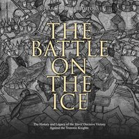 The Battle on the Ice: The History and Legacy of the Slavs' Decisive Victory Against the Teutonic Knights - Charles River Editors
