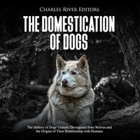 The Domestication of Dogs: The History of Dogs' Genetic Divergence from Wolves and the Origins of Their Relationship with Humans - Charles River Editors