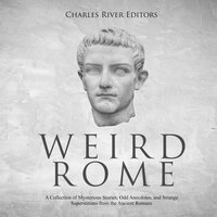 Weird Rome: A Collection of Mysterious Stories, Odd Anecdotes, and Strange Superstitions from the Ancient Romans - Charles River Editors