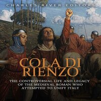Cola di Rienzo: The Controversial Life and Legacy of the Medieval Roman Who Attempted to Unify Italy - Charles River Editors