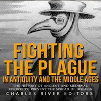 Fighting the Plague in Antiquity and the Middle Ages: The History of Ancient and Medieval Efforts to Prevent the Spread of Diseases - Charles River Editors