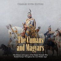 The Cumans and Magyars: The History and Legacy of the Steppe Nomads Who Raided Europe Throughout the Late Middle Ages - Charles River Editors