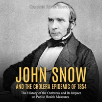 John Snow and the Cholera Epidemic of 1854: The History of the Outbreak and Its Impact on Public Health Measures - Charles River Editors