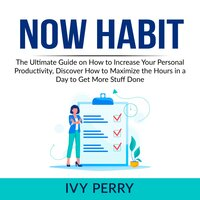 Now Habit: The Ultimate Guide on How to Increase Your Personal Productivity, Discover How to Maximize the Hours in a Day to Get More Stuff Done
