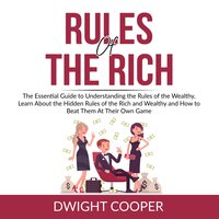 Rules of the Rich: The Essential Guide to Understanding the Rules of the Wealthy, Learn About the Hidden Rules of the Rich and Wealthy and How to Beat Them At Their Own Game - Dwight Cooper