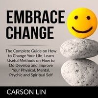 Embrace Change: The Complete Guide on How to Change Your Life, Learn Useful Methods on How to Do Develop and Improve Your Physical, Mental, Psychic and Spiritual Self - Carson Lin