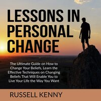 Lessons in Personal Change: The Ultimate Guide on How to Change Your Beliefs, Learn the Effective Techniques on Changing Beliefs That Will Enable You to Live Your Life the Way You Want - Russell Kenny