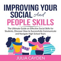 Improving Your Social and People Skills: The Ultimate Guide on Effective Social Skills for Students, Discover How to Successfully Communicate and Navigate High School Years - Julia Cayden