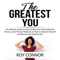 The Greatest You: The Ultimate Guide on How to Become a More Effective Person, Learn Proven Methods on How to Improve Yourself and Become the Greatest You - Roy Connor