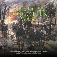 America's Forgotten Wars: The History and Legacy of the Nation's Forgotten Conflicts on the Way to Becoming a Global Power - Charles River Editors