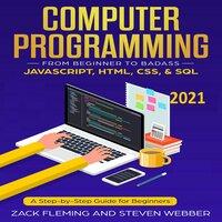 Computer Programming: From Beginner to Badass—JavaScript, HTML, CSS, & SQL - Steven Webber, Zack Flemming