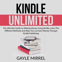 Kindle Unlimited: The Ultimate Guide on Making Money Using Kindle, Learn The Different Methods and Ways You Can Earn Money Through Kindle Publishing - Gayle Mirrel