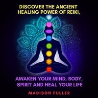 Discover the Ancient Healing Power of Reiki, Awaken Your Mind, Body, Spirit and Heal Your Life - Madison Fuller