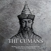 The Cumans: The History of the Medieval Turkic Nomads Who Fought the Mongols and Rus' in Eastern Europe - Charles River Editors