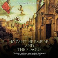 The Byzantine Empire and the Plague: The History and Legacy of the Pandemic that Ravaged the Byzantines in the Early Middle Ages - Charles River Editors
