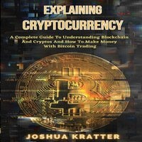 Explaining Cryptocurrency: A Complete Guide To Understanding Blockchain And Cryptos And How To Make Money With Bitcoin Trading - Joshua Kratter
