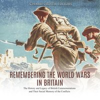 Remembering the World Wars in Britain: The History and Legacy of British Commemorations and Their Social Memory of the Conflicts - Charles River Editors