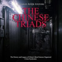 The Chinese Triads: The History and Legacy of China's Most Famous Organized Crime Syndicates - Charles River Editors