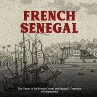 French Senegal: The History of the French Colony and Senegal's Transition to Independence - Charles River Editors