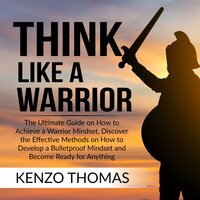 Think Like a Warrior: The Ultimate Guide on How to Achieve a Warrior Mindset, Discover the Effective Methods on How to Develop a Bulletproof Mindset and Become Ready for Anything - Kenzo Thomas