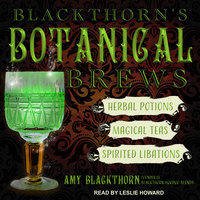 Blackthorn's Botanical Brews: Herbal Potions, Magical Teas and Spirited Libations - Amy Blackthorn