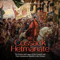 The Cossack Hetmanate: The History and Legacy of the Cossacks and Their Autonomous Republic in the Ukraine - Charles River Editors