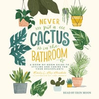 Never Put a Cactus in the Bathroom: A Room-by-Room Guide to Styling and Caring for Your Houseplants - Emily L. Hay Hinsdale