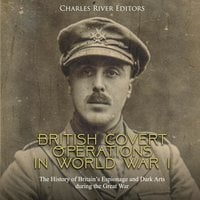 British Covert Operations in World War I: The History of Britain's Espionage and Dark Arts during the Great War - Charles River Editors