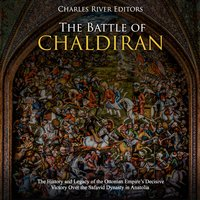 The Battle of Chaldiran: The History and Legacy of the Ottoman Empire's Decisive Victory Over the Safavid Dynasty in Anatolia - Charles River Editors