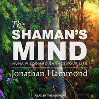 The Shaman's Mind: Huna Wisdom to Change Your Life - Jonathan Hammond