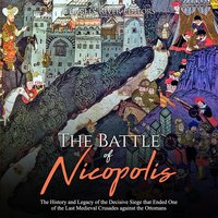The Battle of Nicopolis: The History and Legacy of the Decisive Siege that Ended One of the Last Medieval Crusades against the Ottomans - Charles River Editors