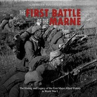 The First Battle of the Marne: The History and Legacy of the First Major Allied Victory in World War I - Charles River Editors