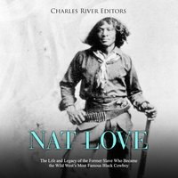 Nat Love: The Life and Legacy of the Former Slave Who Became the Wild West's Most Famous Black Cowboy - Charles River Editors