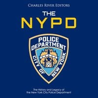 The NYPD: The History and Legacy of the New York City Police Department - Charles River Editors