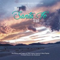The Santa Fe Trail: The History and Legacy of 19th Century America's Most Popular Overland Route to the Southwest - Charles River Editors
