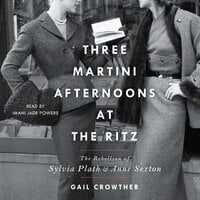 Three-Martini Afternoons at the Ritz: The Rebellion of Sylvia Plath & Anne Sexton - Gail Crowther